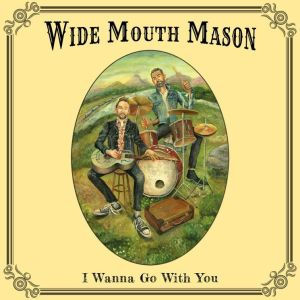 Wide Mouth Mason - I Wanna Go With You (2019.10.25)
