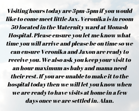 "IMAGE ""Visiting hours today are 3pm-5pm if you would like to come meet little Jax. Veronika is in room 50 located in the Maternity ward at Monash Hospital. Please ensure you let me know what time you will arrive and please be on time so we can ensure Veronika and Jaxon are ready to receive you. We also ask you keep your visit to an hour maximum as baby and mama need their rest. If you are unable to make it to the hospital today then we will let you know when we are ready to have visits at home in a few days once we are settled in. Alan."""