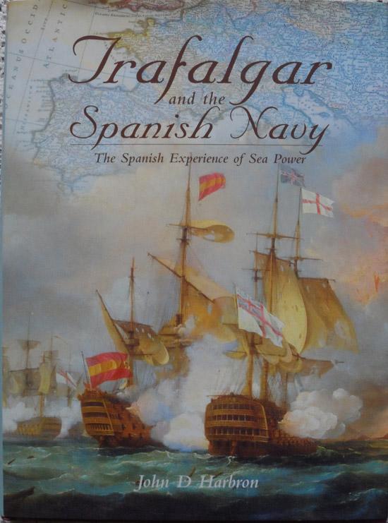 Trafalgar and the Spanish Navy:The Spanish Experience of Sea Power by John D Harbron