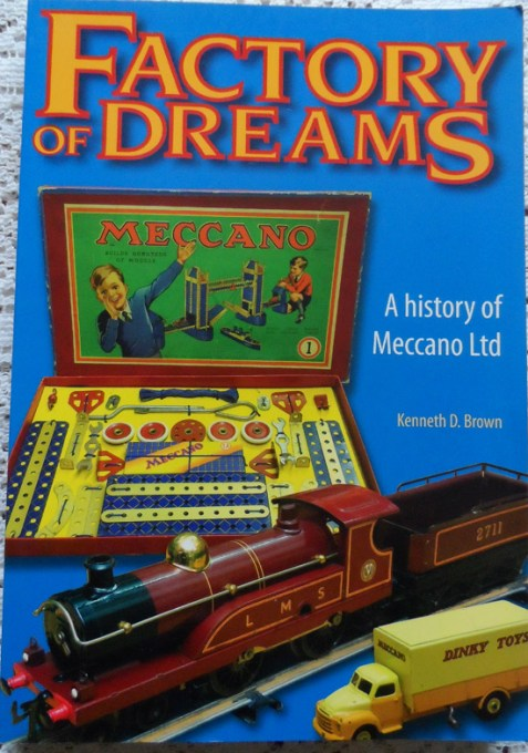 Factory of Dreams A History of Meccano Ltd 1901- 1979 By Kenneth D. Brown