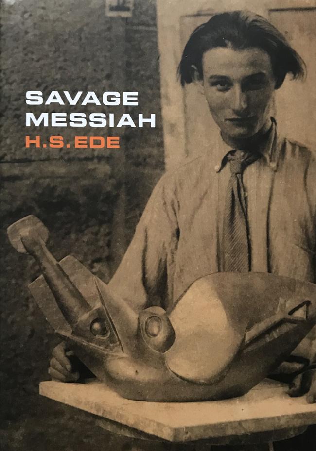 Savage Messiah: A Biography of the Sculptor Henri Gaudier-Brzeska By H. S. Ede