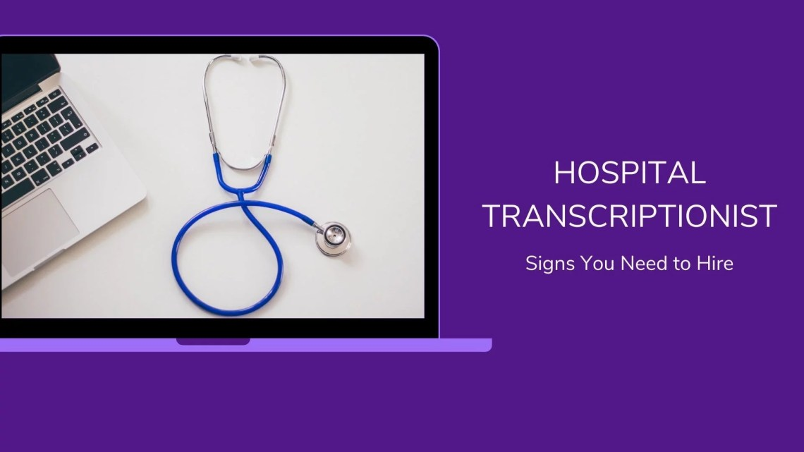 Telltale Signs You Need to Hire a Hospital Transcriptionist
