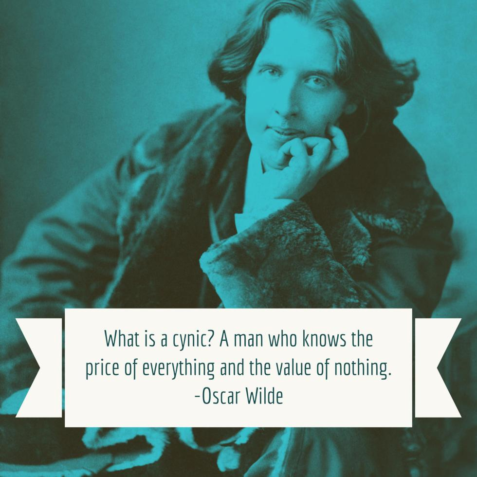 """""""What is a cynic? A man who knows the price of everything and the value of nothing."""" - Oscar Wilde"""