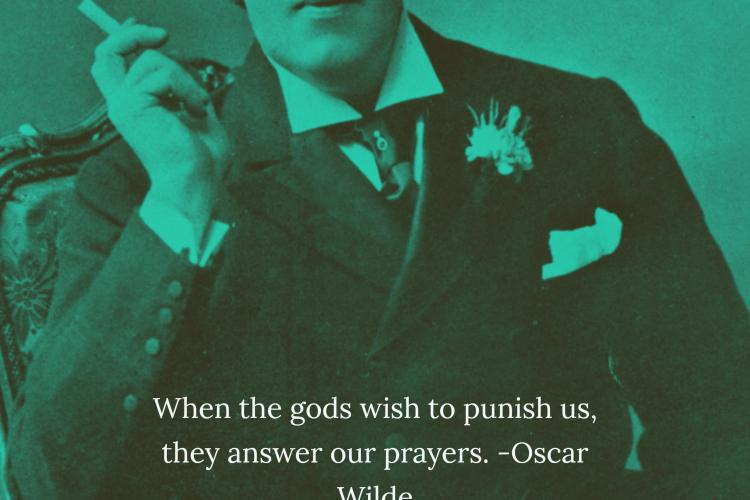 """When the gods wish to punish us, they answer our prayers."""