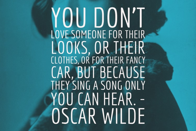 You don't love someone for their looks, or their clothes, or for their fancy car, but because they sing a song only you can hear. - Oscar Wilde