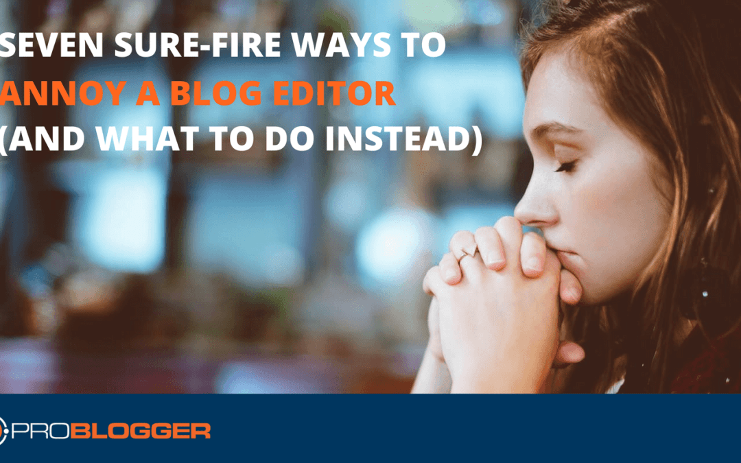 Seven Sure-Fire Ways to Annoy a Blog Editor (and What to Do Instead)