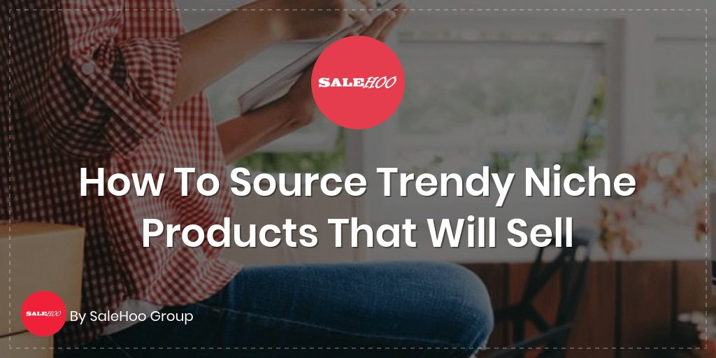 How To Source Trendy Niche Products That Will Sell