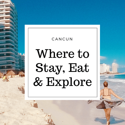 Cancun  – Where to Stay, Eat & Explore