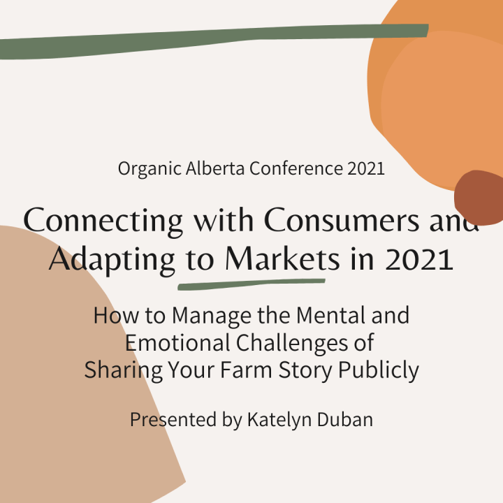 How to Manage the Mental and Emotional Challenges of Sharing Your Farm Story Publicly: Katelyn Duban's Organic Alberta 2021 Online Conference Presentation