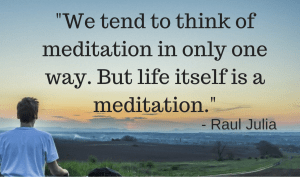 We tend to think of meditation in only one way. But life itself is a meditation. Raul Julia