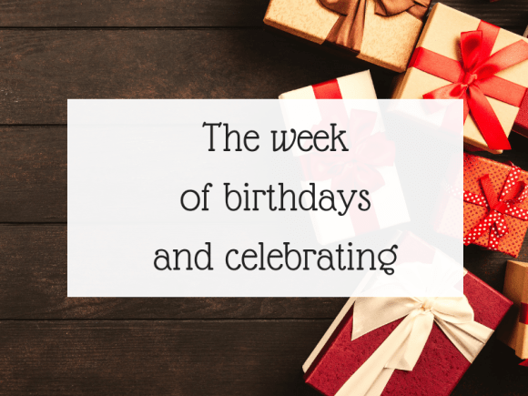 The week of birthdays and celebrating