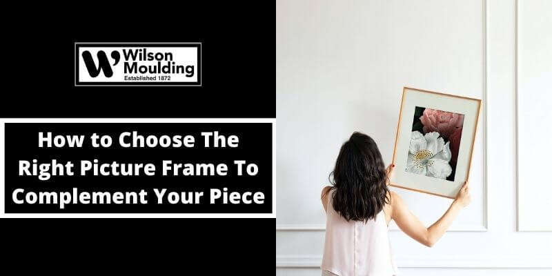 How to Choose The Right Picture Frame To Complement Your Piece