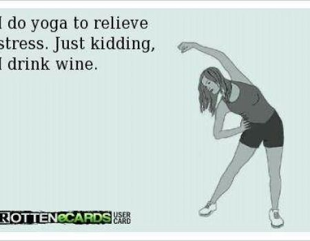 I do yoga to relieve stress, just kidding I drink wine!