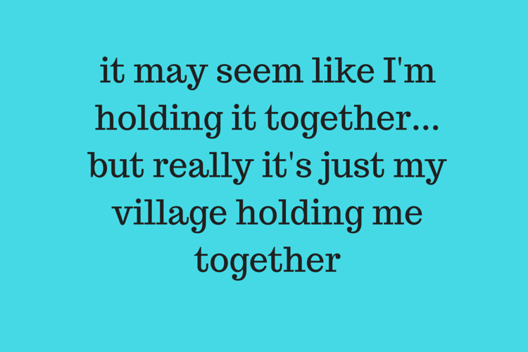 it may seem like I'm holding it together, like I'm patient and put together, like I'm not falling apart at the seems but really it's just my village holding me together