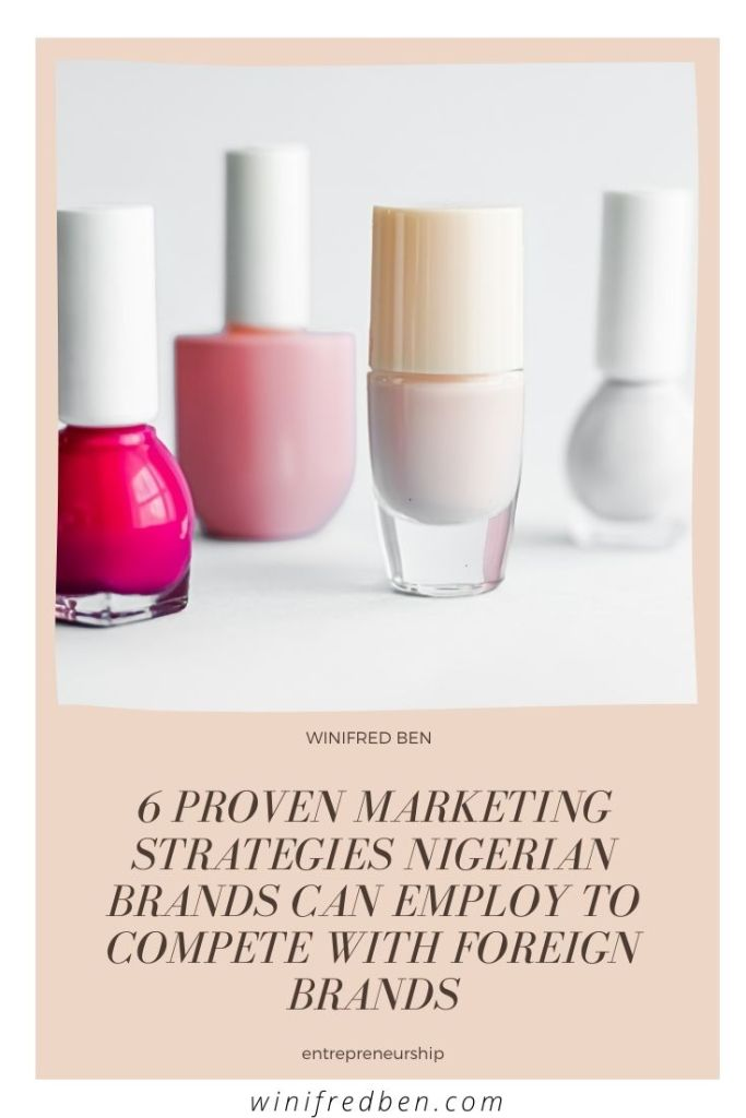 6 Proven Marketing Strategies Nigerian Brands Can Employ To Compete With Foreign Brands