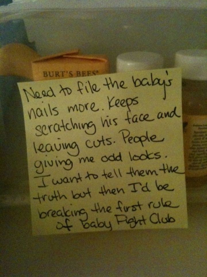 Need to file the baby's nails more. Keeps scratching his face and leaving cuts. People giving me odd looks. I want to tell them the truth but then I'd be breaking the first rule of Baby Fight Club.