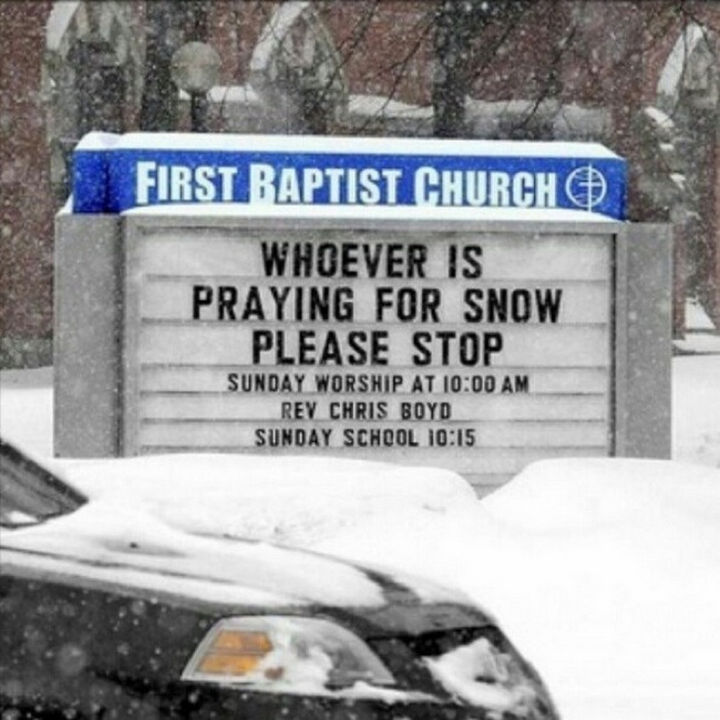 45 Funny Church Signs - Whoever is praying for snow, please stop.