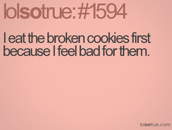 "23 Funny Adult Quotes - ""I eat the broken cookies first because I feel bad for them."""