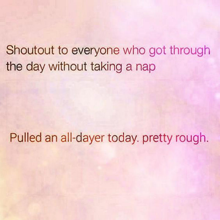 "23 Funny Adult Quotes - ""Shoutout to everyone who got through the day without taking a nap. Pulled an all-dayer today. Pretty rough."""