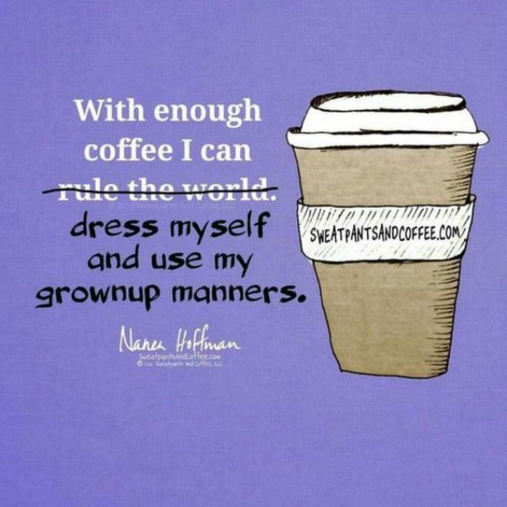 """23 Funny Adult Quotes - """"With enough coffee I can dress myself and use my grownup manners."""""""