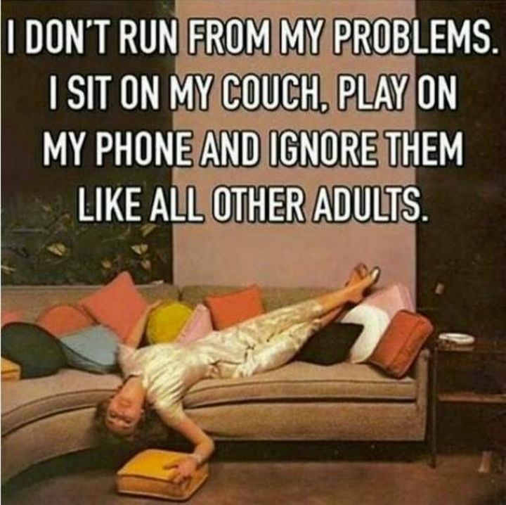 """I don't run from my problems. I sit on my couch, play on my phone and ignore them like all other adults."""