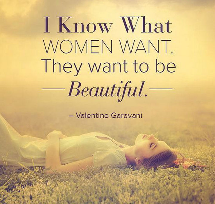 "55 Inspiring Fashion Quotes - ""I know what women want. They want to be beautiful."" - Valentino Garavani"