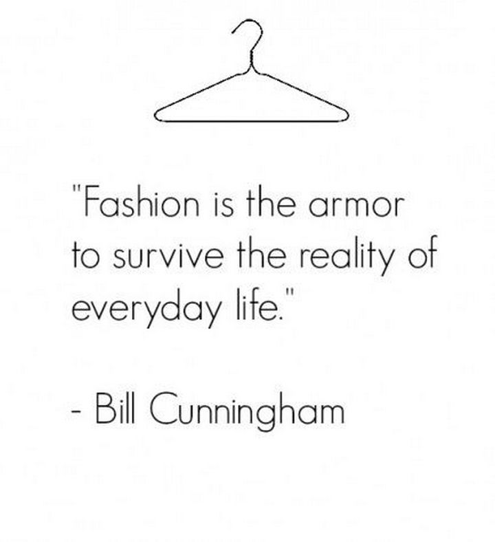 "55 Inspiring Fashion Quotes - ""Fashion is the armor to survive the reality of everyday life."" - Bill Cunningham"