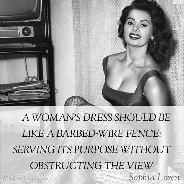 "55 Inspiring Fashion Quotes - ""A woman's dress should be like a barbed-wire fence: Serving its purpose without obstructing the view."" - Sophia Loren"