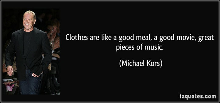 "55 Inspiring Fashion Quotes - ""Clothes are like a good meal, a good movie, great pieces of music."" - Michael Kors"