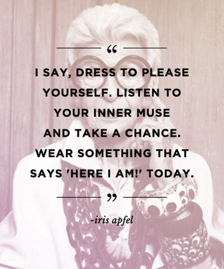 "55 Inspiring Fashion Quotes - ""I say, dress to please yourself. Listen to your inner muse and take a chance. Wear something that says 'Here I am!' today."" - Iris Apfel"