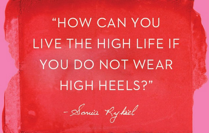 "55 Inspiring Fashion Quotes - ""How can you live the high life if you do not wear high heels?"" - Sonia Rykiel"