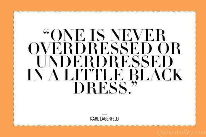 """One is never overdressed or underdressed in a little black dress."" - Kari Lagerfeld"