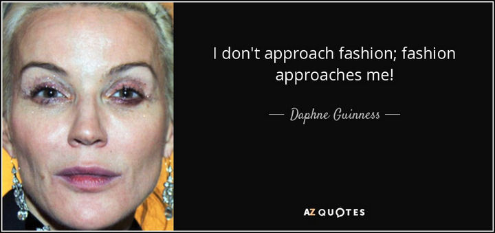 "55 Inspiring Fashion Quotes - ""I don't approach fashion; Fashion approaches me!"" - Daphne Guiness"