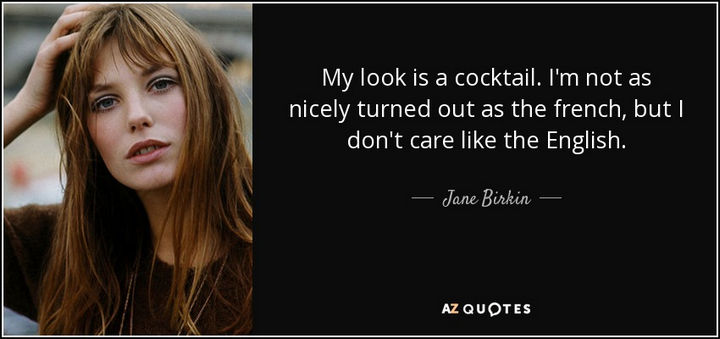 "55 Inspiring Fashion Quotes - ""My look is a cocktail. I'm not as nicely turned out as the French, but I don't care like the English."" - Jane Birkin"