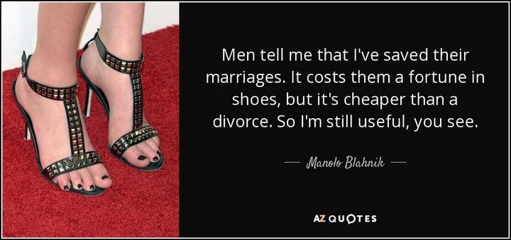 """Men tell me that I've saved their marriages. It costs them a fortune in shoes, but it's cheaper than a divorce. So I'm still useful, you see."" - Manolo Blahnik"