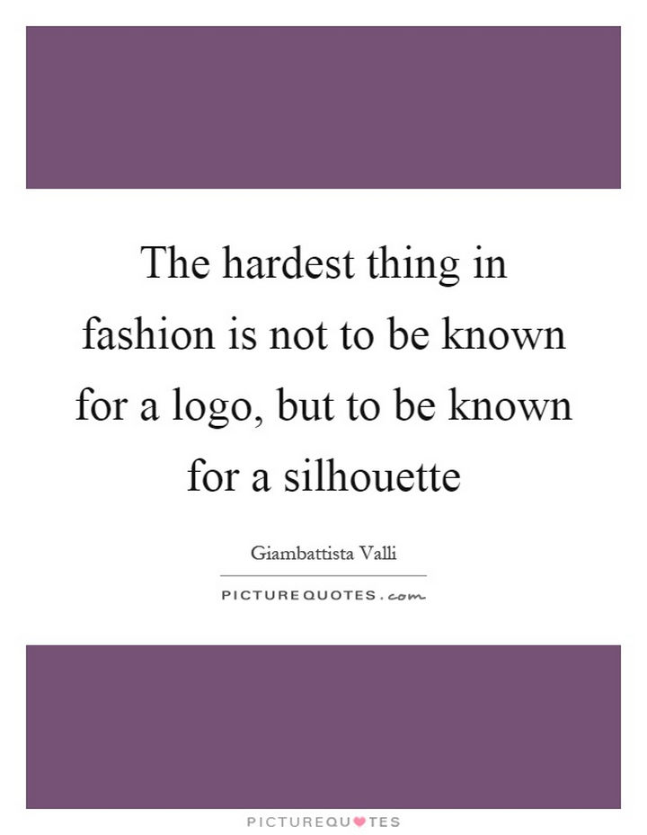 """The hardest thing in fashion is not the be known for a logo, but to be known for a silhouette."" - Giambattista Valli"