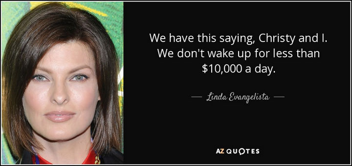 """We have this saying, Christy and I. We don't wake up for less than $10,000 a day."" - Linda Evangelista"