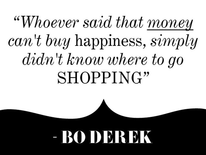 """Whoever said that money can't buy happiness, simply didn't know where to go shopping."" - Bo Derek"