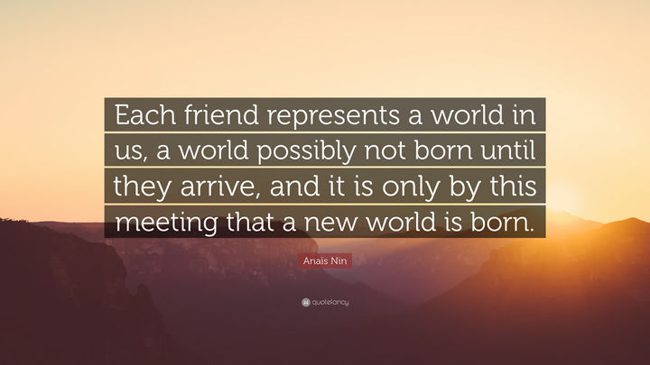 "75 Amazing Relationship Quotes - ""Each friend represents a world in us, a world possibly not born until they arrive, and it is only by this meeting that a new world is born."" - Anais Nin"
