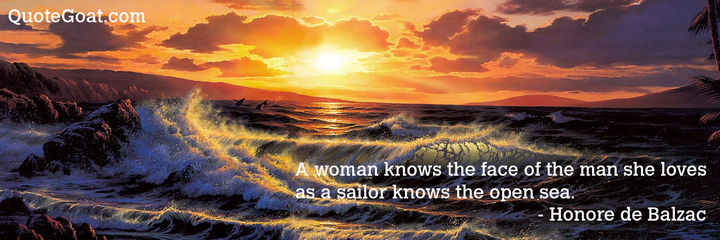 "75 Amazing Relationship Quotes - ""A woman knows the face of the man she loves as a sailor knows the open sea."" - Honore de Balzac"
