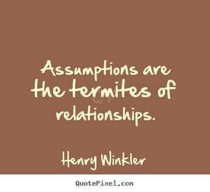 "75 Amazing Relationship Quotes - ""Assumptions are the termites of relationships."" - Henry Winkler"