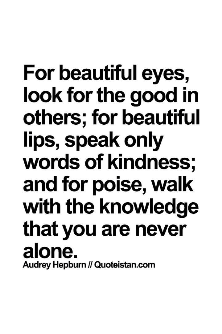 "75 Amazing Relationship Quotes - ""For beautiful eyes, look for the good in others; for beautiful lips, speak only words of kindness; and for poise, walk with the knowledge that you are never alone."" - Audrey Hepburn"