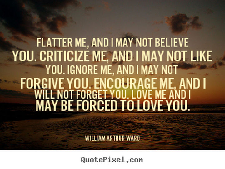 "75 Amazing Relationship Quotes - ""Flatter me, and I may not believe you. Criticize me, and I may not like you. Ignore me, and I may not forgive you. Encourage me, and I will not forget you. Love me and I may be forced to love you."" - William Arthur Ward"