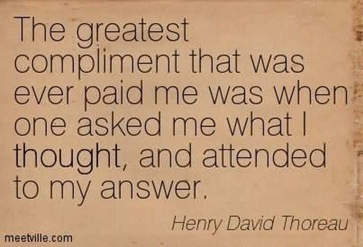 """The greatest compliment that was ever paid me was when someone asked me what I thought, and attended to my answer."" - Henry David Thoreau"
