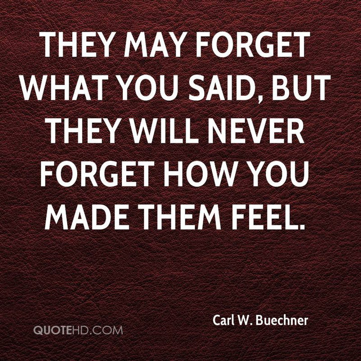 """They may forget what you said, but they will never forget how you made them feel."" - Carl W. Buechner"