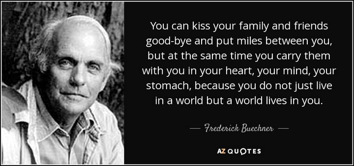 """You can kiss your family and friends good-bye and put miles between you, but at the same time you carry them with you in your heart, your mind, your stomach, because you do not just live in a world but a world lives in you."" - Frederick Buechner"