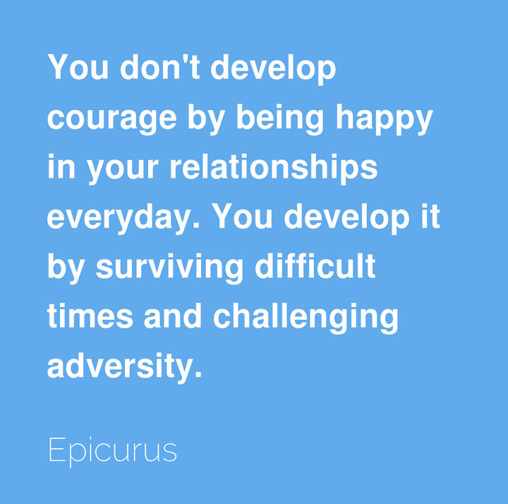 "75 Amazing Relationship Quotes - ""You don't develop courage by being happy in your relationships everyday. You develop it by surviving difficult times and challenging adversity."" - Epicurus"