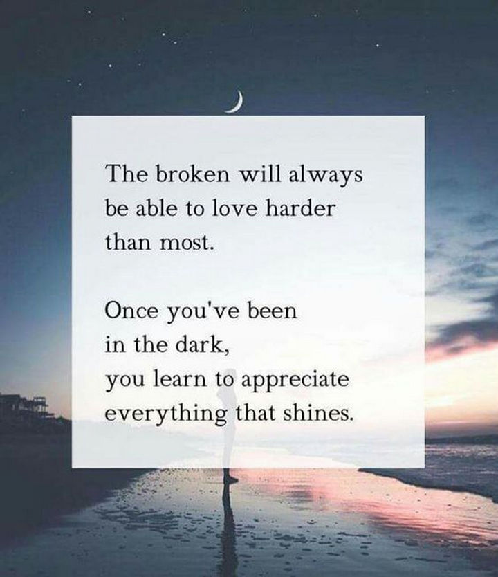 """""""The broken will always be able to love harder than most. Once you've been in the dark, you learn to appreciate everything that shines."""" - Unknown"""