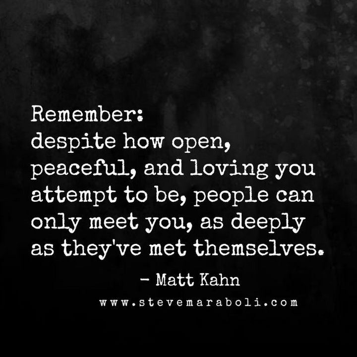 "41 Positive Quotes - ""Remember, despite how open, peaceful, and loving you attempt to be, people can only meet you, as deeply as they've met themselves."""