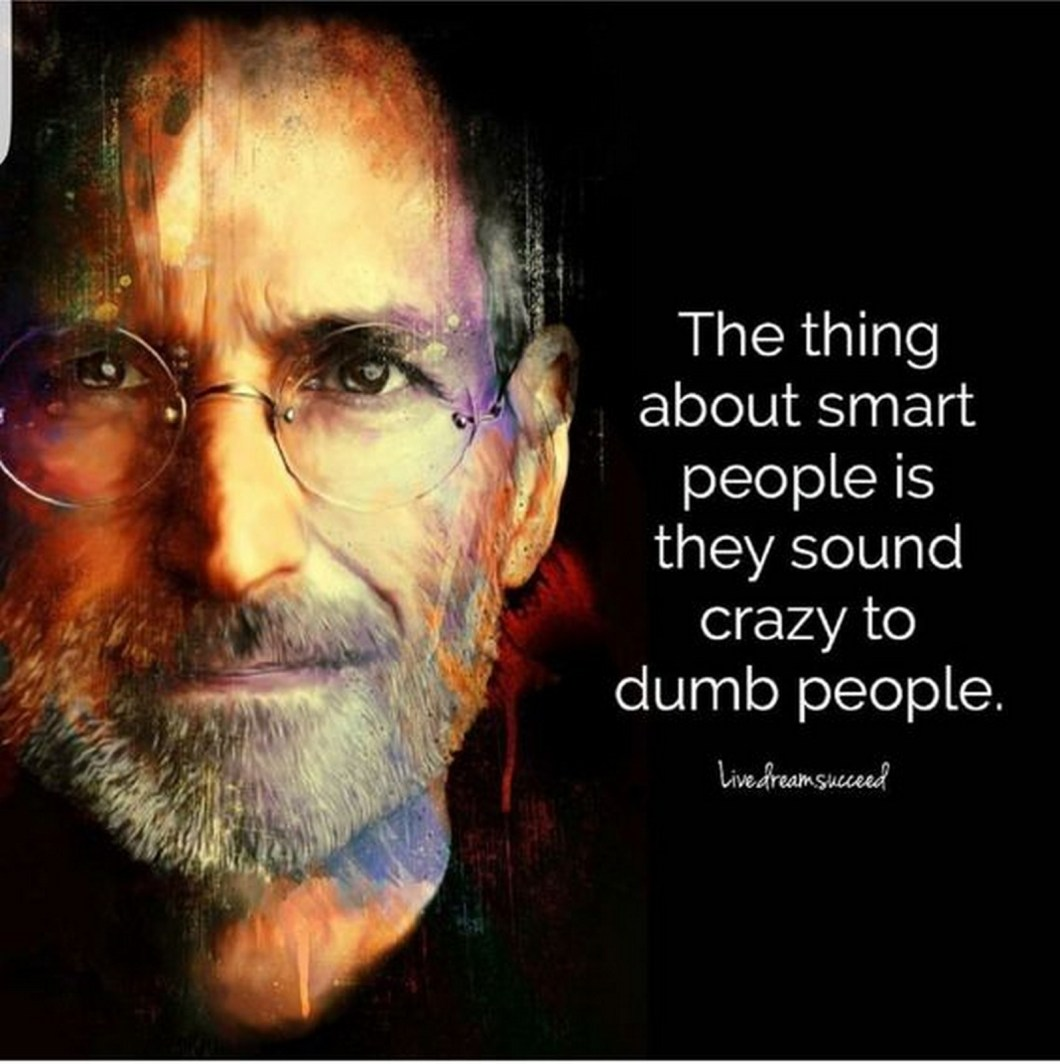 "19 Best Steve Jobs Quotes - ""The thing about smart people is they sound crazy to dumb people."""